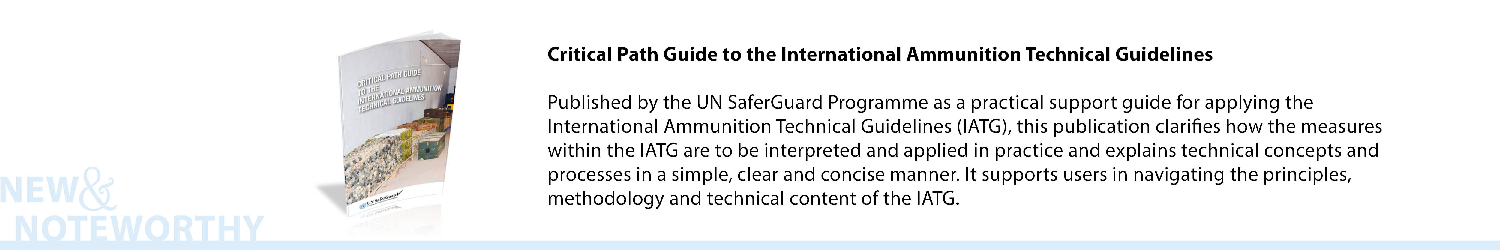Critical Path Guide to the International Ammunition Technical Guidelines - Published by the UN SaferGuard Programme as a practical support guide for applying the International Ammunition Technical Guidelines (IATG), this publication clarifies how the measures within the IATG are to be interpreted and applied in practice and explains technical concepts and processes in a simple, clear and concise manner. It supports users in navigating the principles, methodology and technical content of the IATG.