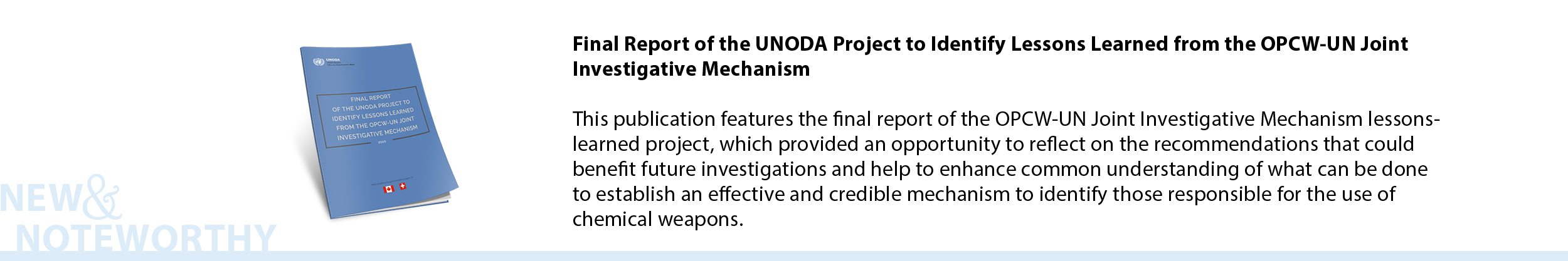 Final Report of the UNODA Project to Identify Lessons Learned from the OPCW-UN Joint Investigative Mechanism -This publication features the final report of the OPCW-UN Joint Investigative Mechanism lessons-learned project, which provided an opportunity to reflect on the recommendations that could benefit future investigations and help to enhance common understanding of what can be done to establish an effective and credible mechanism to identify those responsible for the use of chemical weapons.