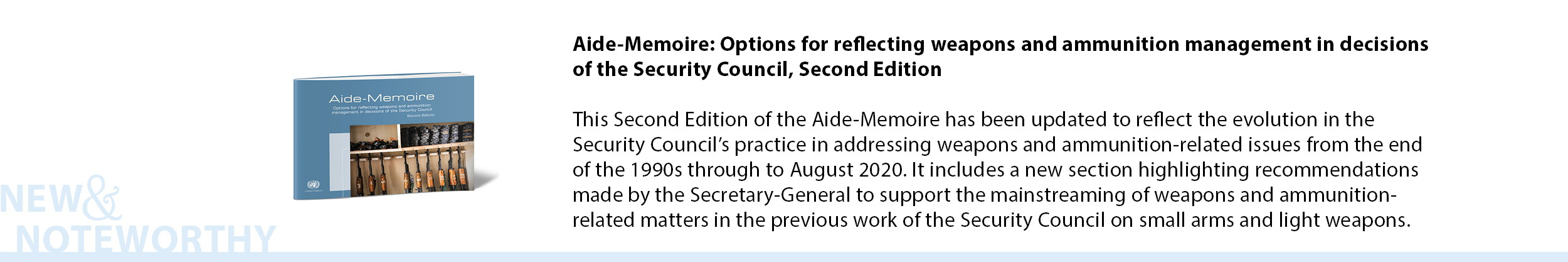 Aide-Memoire: Options for reflecting weapons and ammunition management in decisions of the Security Council, Second Edition  This Second Edition of the Aide-Memoire has been updated to reflect the evolution in the Security Council's practice in addressing weapons and ammunition-related issues from the end of the 1990s through to August 2020. It includes a new section highlighting recommendations made by the Secretary-General to support the mainstreaming of weapons and ammunition-related matters in the previous work of the Security Council on small arms and light weapons.