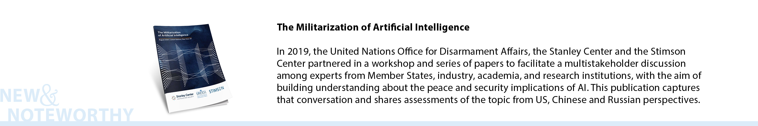 The Militarization of Artificial Intelligence - In 2019, the United Nations Office for Disarmament Affairs, the Stanley Center and the Stimson Center partnered in a workshop and series of papers to facilitate a multistakeholder discussion among experts from Member States, industry, academia, and research institutions, with the aim of building understanding about the peace and security implications of AI. This publication captures that conversation and shares assessments of the topic from US, Chinese and Russian perspectives.