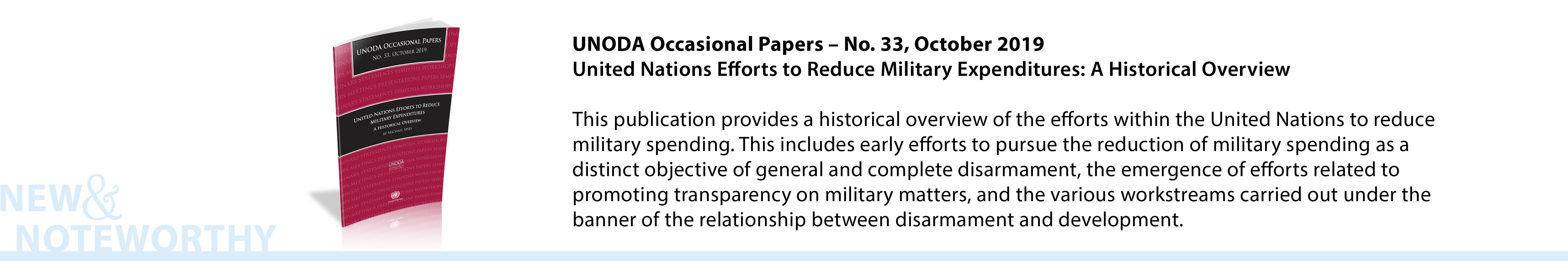 UNODA Occasional Papers – No. 33, October 2019: United Nations Efforts to Reduce Military Expenditures: A Historical Overview - This publication provides a historical overview of the efforts within the United Nations to reduce military spending. This includes early efforts to pursue the reduction of military spending as a distinct objective of general and complete disarmament, the emergence of efforts related to promoting transparency on military matters, and the various workstreams carried out under the banner of the relationship between disarmament and development.