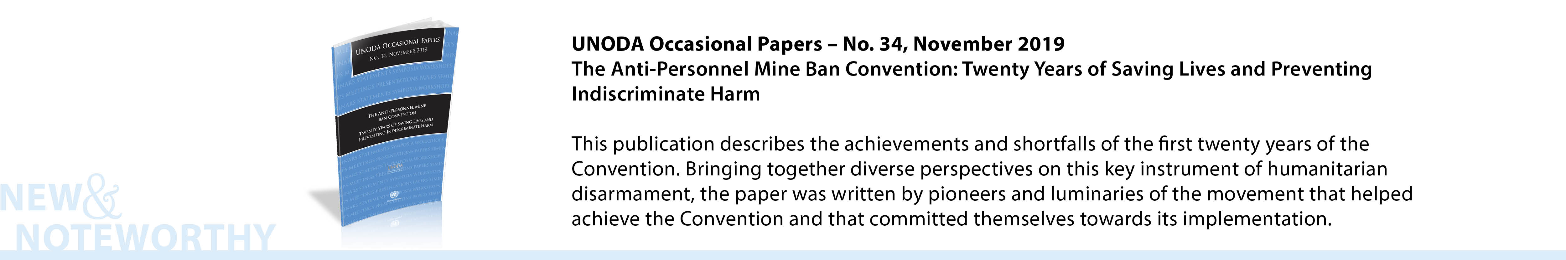 UNODA Occasional Papers, No. 34, November 2019 - The Anti-Personnel Mine Ban Convention: Twenty Years of Saving Lives and Preventing Indiscriminate Harm - This publication describes the achievements and shortfalls of the first twenty years of the Convention. Bringing together diverse perspectives on this key instrument of humanitarian disarmament, the paper was written by pioneers and luminaries of the movement that helped achieve the Convention and that committed themselves towards its implementation.