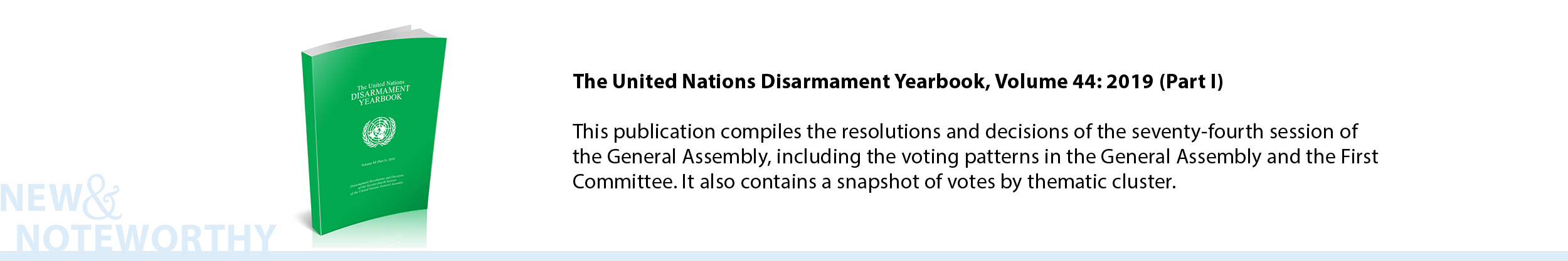 The United Nations Disarmament Yearbook, Volume 43: 2019 (Part I) - This publication compiles the resolutions and decisions of the seventy-fourth session of the General Assembly, including the voting patterns in the General Assembly and the First Committee. It also contains a snapshot of votes by thematic cluster.