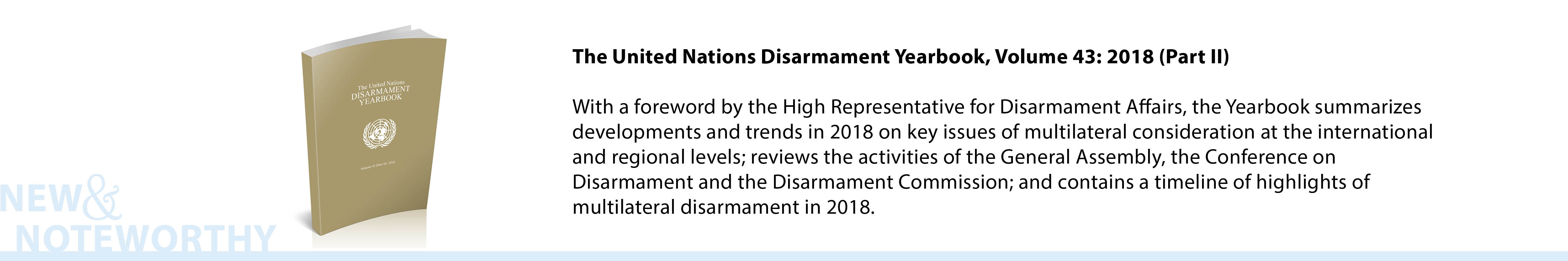 The United Nations Disarmament Yearbook, Volume 43: 2018 (Part II) - With a foreword by the High Representative for Disarmament Affairs, the Yearbook summarizes developments and trends in 2018 on key issues of multilateral consideration at the international and regional levels; reviews the activities of the General Assembly, the Conference on Disarmament and the Disarmament Commission; and contains a timeline of highlights of multilateral disarmament in 2018.
