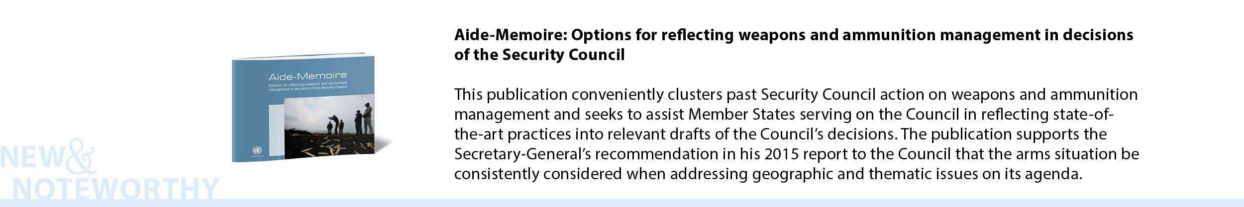 Aide-Memoire: Options for reflecting weapons and ammunition management in decisions of the Security Council - Conveniently clustering past Security Council action on weapons and ammunition management, this Aide-Memoire seeks to assist Member States serving on the Council in reflecting state-of-the-art practices into relevant drafts of the Council's decisions. The publication supports the Secretary-General's recommendation in his 2015 report to the Council that the arms situation be consistently considered when addressing geographic and thematic issues on its agenda.